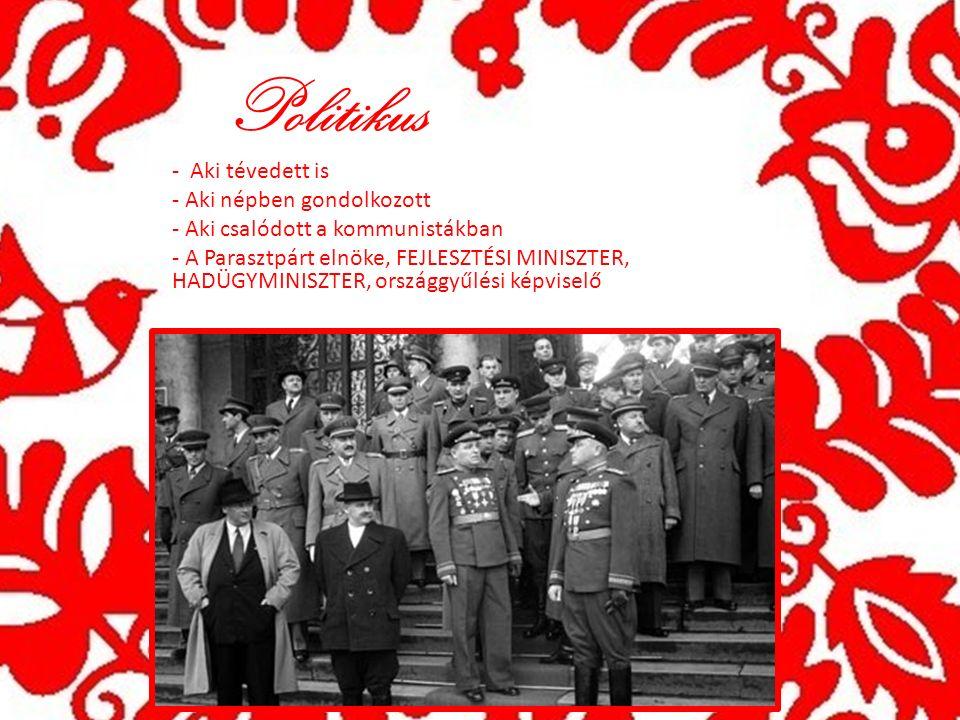 Politikus - Aki tévedett is - Aki népben gondolkozott - Aki csalódott a kommunistákban - A Parasztpárt elnöke, FEJLESZTÉSI MINISZTER, HADÜGYMINISZTER, országgyűlési képviselő