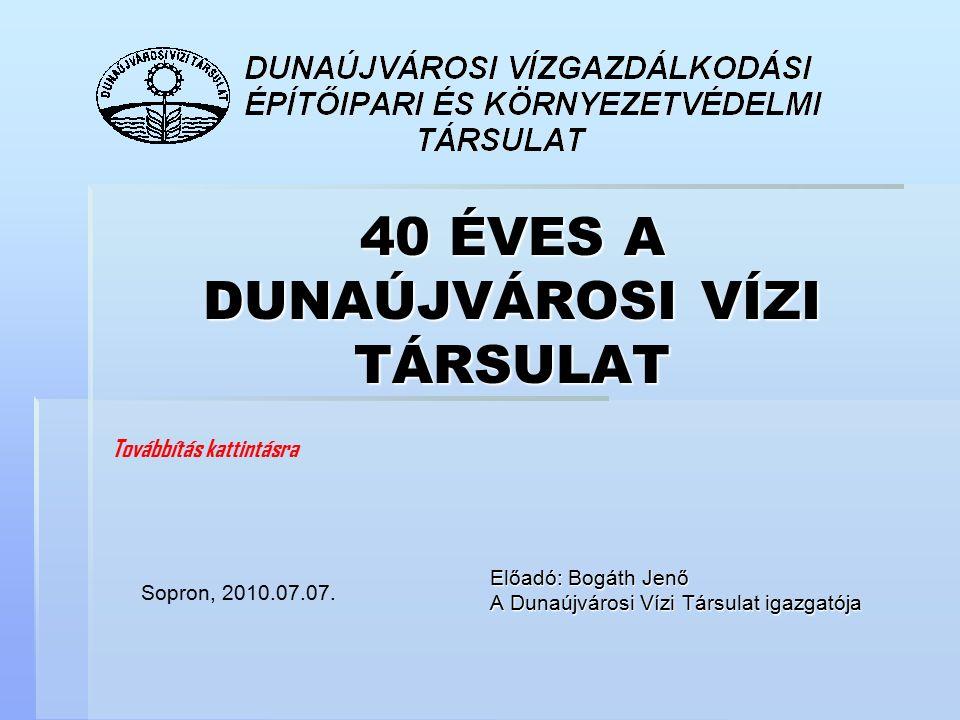 40 ÉVES A DUNAÚJVÁROSI VÍZI TÁRSULAT Előadó: Bogáth Jenő A Dunaújvárosi Vízi Társulat igazgatója Sopron, 2010.07.07. Továbbítás kattintásra