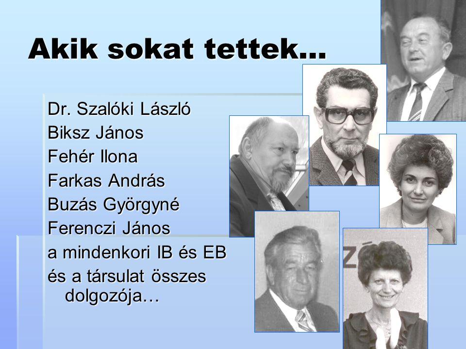 Akik sokat tettek… Dr. Szalóki László Biksz János Fehér Ilona Farkas András Buzás Györgyné Ferenczi János a mindenkori IB és EB és a társulat összes d