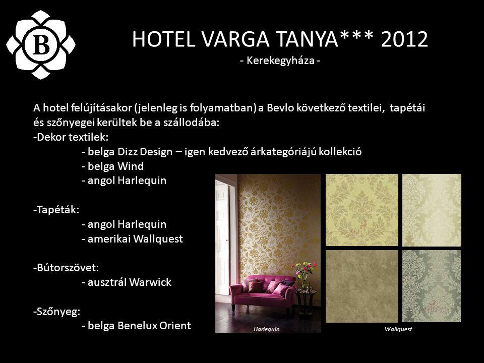 HOTEL VARGA TANYA*** 2012 - Kerekegyháza - A hotel felújításakor (jelenleg is folyamatban) a Bevlo következő textilei, tapétái és szőnyegei kerültek be a szállodába: -Dekor textilek: - belga Dizz Design – igen kedvező árkategóriájú kollekció - belga Wind - angol Harlequin -Tapéták: - angol Harlequin - amerikai Wallquest -Bútorszövet: - ausztrál Warwick -Szőnyeg: - belga Benelux Orient HarlequinWallquest