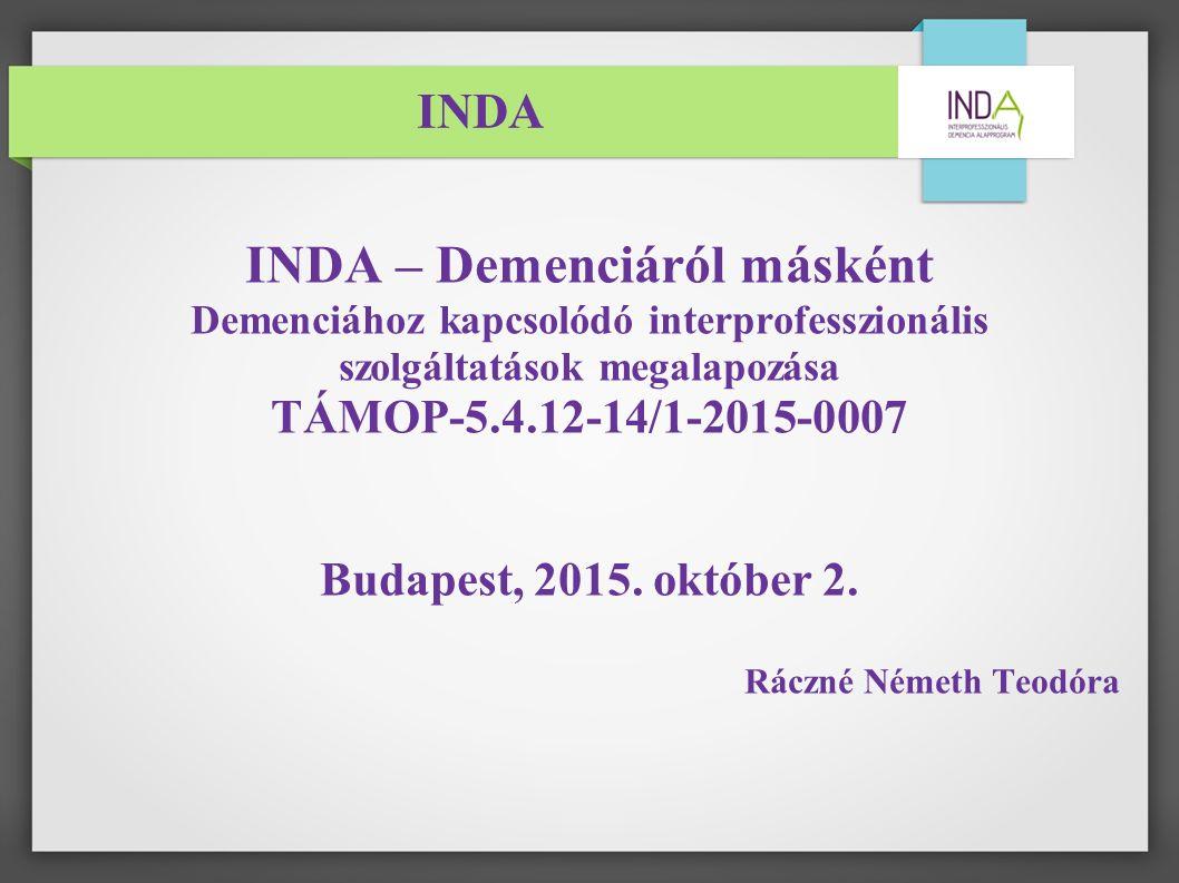 INDA INDA – Demenciáról másként Demenciához kapcsolódó interprofesszionális szolgáltatások megalapozása TÁMOP-5.4.12-14/1-2015-0007 Budapest, 2015.