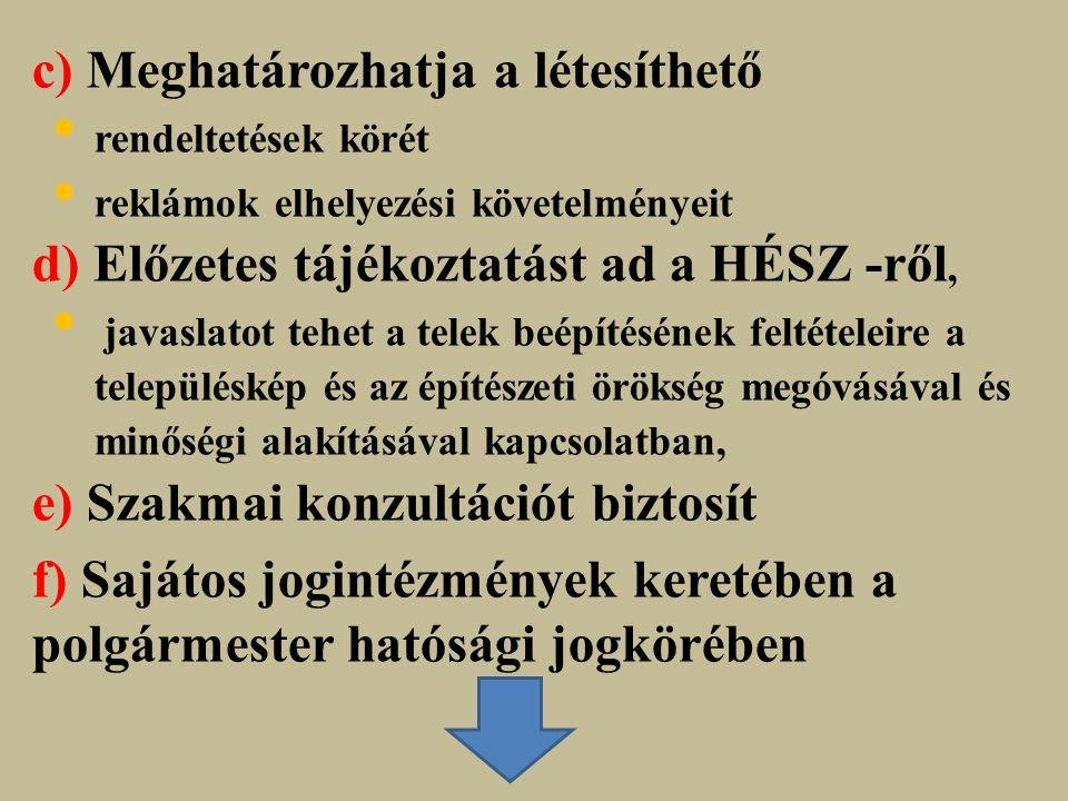 c) Meghatározhatja a létesíthető rendeltetések körét reklámok elhelyezési követelményeit d) Előzetes tájékoztatást ad a HÉSZ -ről, javaslatot tehet a telek beépítésének feltételeire a településkép és az építészeti örökség megóvásával és minőségi alakításával kapcsolatban, e) Szakmai konzultációt biztosít f) Sajátos jogintézmények keretében a polgármester hatósági jogkörében