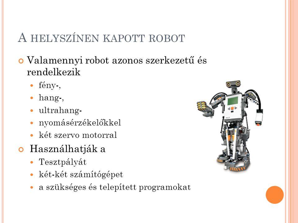 A HELYSZÍNEN KAPOTT ROBOT Valamennyi robot azonos szerkezetű és rendelkezik fény-, hang-, ultrahang- nyomásérzékelőkkel két szervo motorral Használhatják a Tesztpályát két-két számítógépet a szükséges és telepített programokat