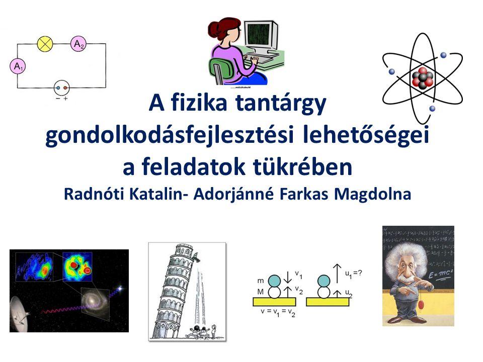A fizika tantárgy gondolkodásfejlesztési lehetőségei a feladatok tükrében Radnóti Katalin- Adorjánné Farkas Magdolna