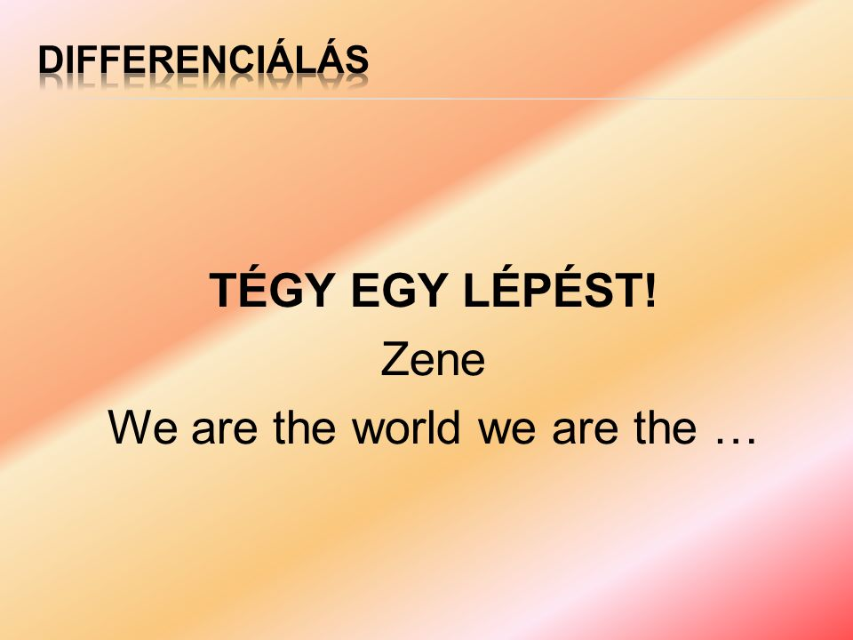 TÉGY EGY LÉPÉST! Zene We are the world we are the …