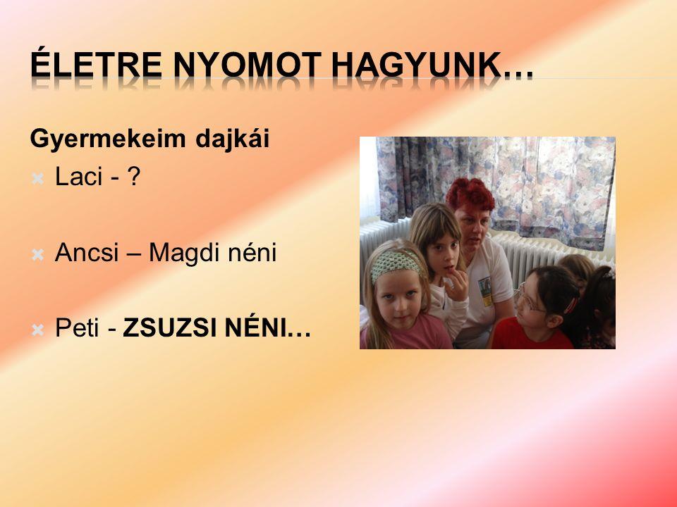 Gyermekeim dajkái  Laci -  Ancsi – Magdi néni  Peti - ZSUZSI NÉNI…