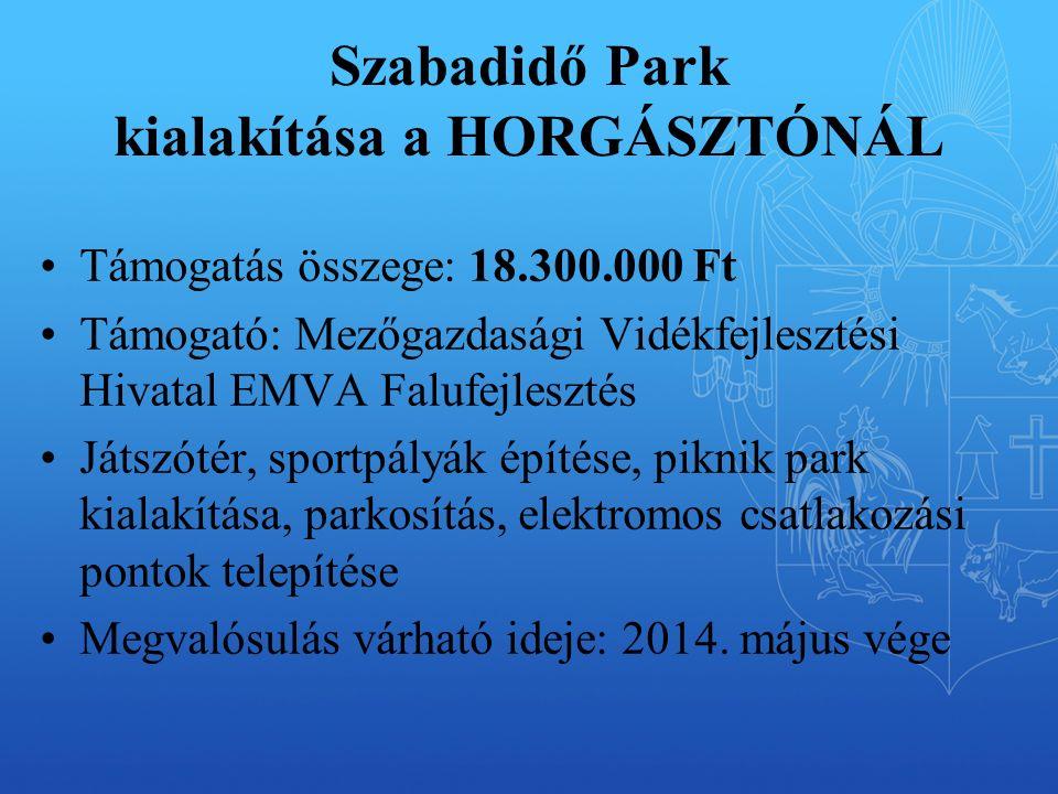 Szabadidő Park kialakítása a HORGÁSZTÓNÁL Támogatás összege: 18.300.000 Ft Támogató: Mezőgazdasági Vidékfejlesztési Hivatal EMVA Falufejlesztés Játszótér, sportpályák építése, piknik park kialakítása, parkosítás, elektromos csatlakozási pontok telepítése Megvalósulás várható ideje: 2014.