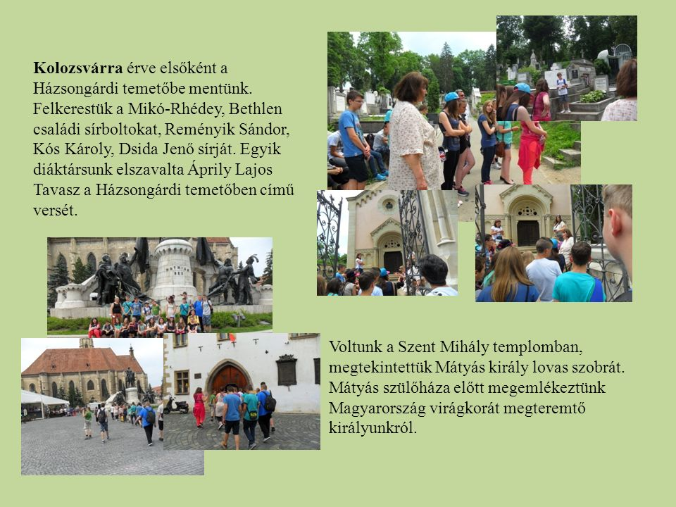 Kolozsvárra érve elsőként a Házsongárdi temetőbe mentünk. Felkerestük a Mikó-Rhédey, Bethlen családi sírboltokat, Reményik Sándor, Kós Károly, Dsida J