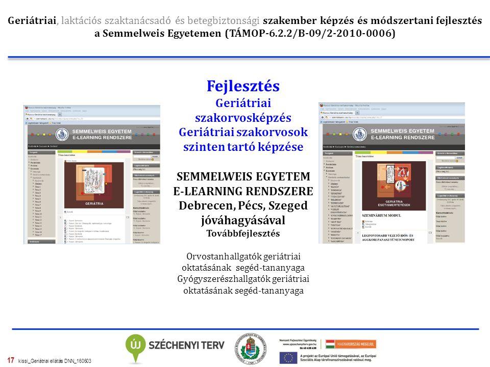 17 kissi_Geriátriai ellátás DNN_160603 Geriátriai, laktációs szaktanácsadó és betegbiztonsági szakember képzés és módszertani fejlesztés a Semmelweis Egyetemen (TÁMOP-6.2.2/B-09/2-2010-0006) Fejlesztés Geriátriai szakorvosképzés Geriátriai szakorvosok szinten tartó képzése SEMMELWEIS EGYETEM E-LEARNING RENDSZERE Debrecen, Pécs, Szeged jóváhagyásával Továbbfejlesztés Orvostanhallgatók geriátriai oktatásának segéd-tananyaga Gyógyszerészhallgatók geriátriai oktatásának segéd-tananyaga