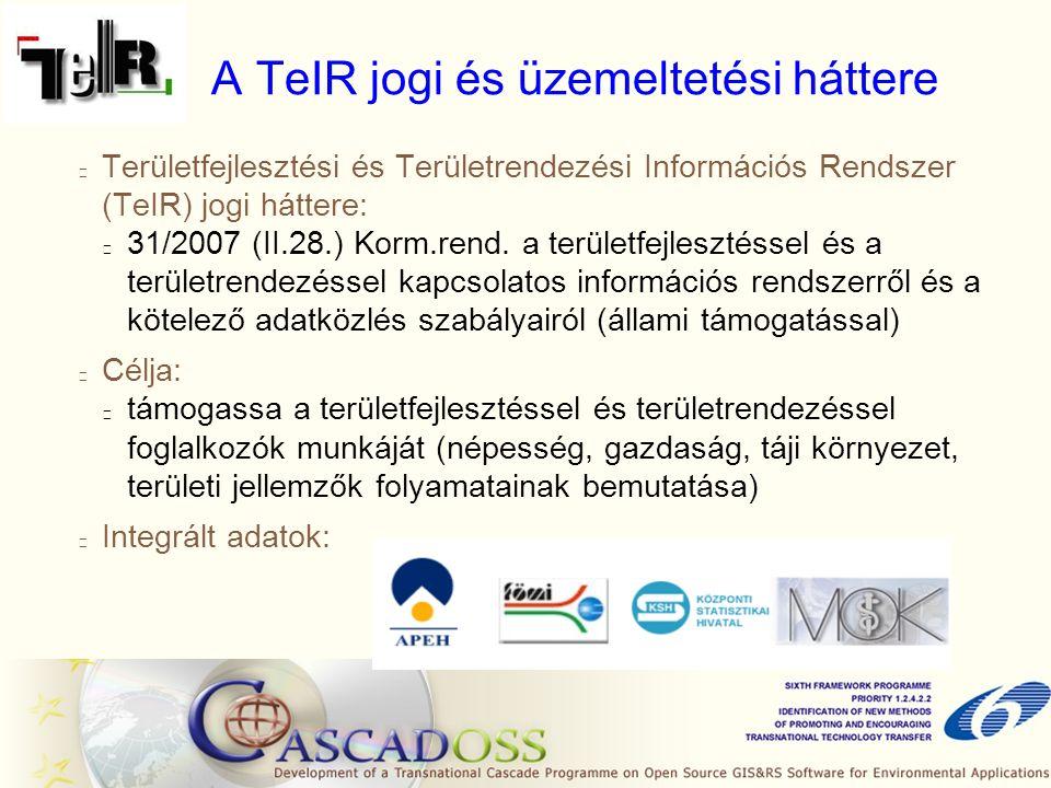 A TeIR jogi és üzemeltetési háttere Területfejlesztési és Területrendezési Információs Rendszer (TeIR) jogi háttere: 31/2007 (II.28.) Korm.rend.