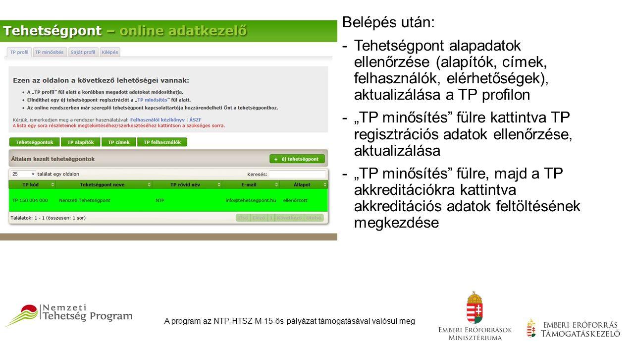 """Belépés után: -Tehetségpont alapadatok ellenőrzése (alapítók, címek, felhasználók, elérhetőségek), aktualizálása a TP profilon -""""TP minősítés fülre kattintva TP regisztrációs adatok ellenőrzése, aktualizálása -""""TP minősítés fülre, majd a TP akkreditációkra kattintva akkreditációs adatok feltöltésének megkezdése A program az NTP-HTSZ-M-15-ös pályázat támogatásával valósul meg"""