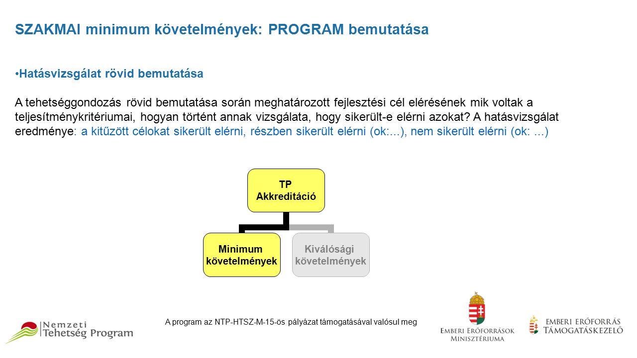 SZAKMAI minimum követelmények: PROGRAM bemutatása Hatásvizsgálat rövid bemutatása A tehetséggondozás rövid bemutatása során meghatározott fejlesztési cél elérésének mik voltak a teljesítménykritériumai, hogyan történt annak vizsgálata, hogy sikerült-e elérni azokat.