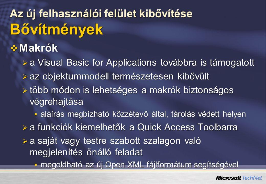 Az új felhasználói felület kibővítése Bővítmények  Makrók  a Visual Basic for Applications továbbra is támogatott  az objektummodell természetesen kibővült  több módon is lehetséges a makrók biztonságos végrehajtása  aláírás megbízható közzétevő által, tárolás védett helyen  a funkciók kiemelhetők a Quick Access Toolbarra  a saját vagy testre szabott szalagon való megjelenítés önálló feladat  megoldható az új Open XML fájlformátum segítségével