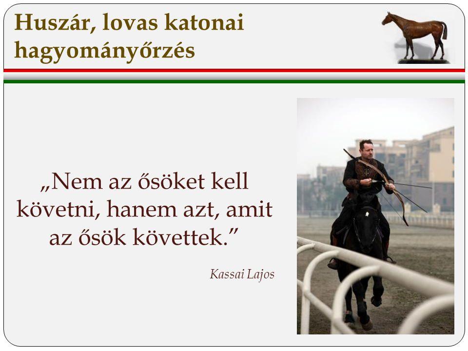"""Huszár, lovas katonai hagyományőrzés """"Nem az ősöket kell követni, hanem azt, amit az ősök követtek. Kassai Lajos"""