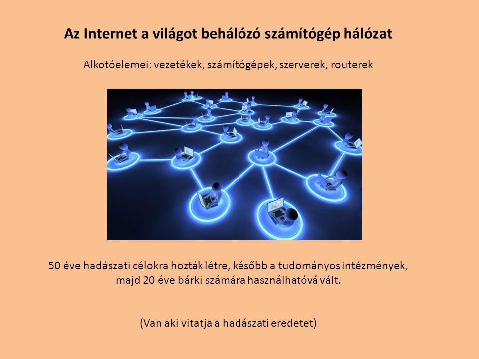 Az Internet a világot behálózó számítógép hálózat Alkotóelemei: vezetékek, számítógépek, szerverek, routerek 50 éve hadászati célokra hozták létre, később a tudományos intézmények, majd 20 éve bárki számára használhatóvá vált.