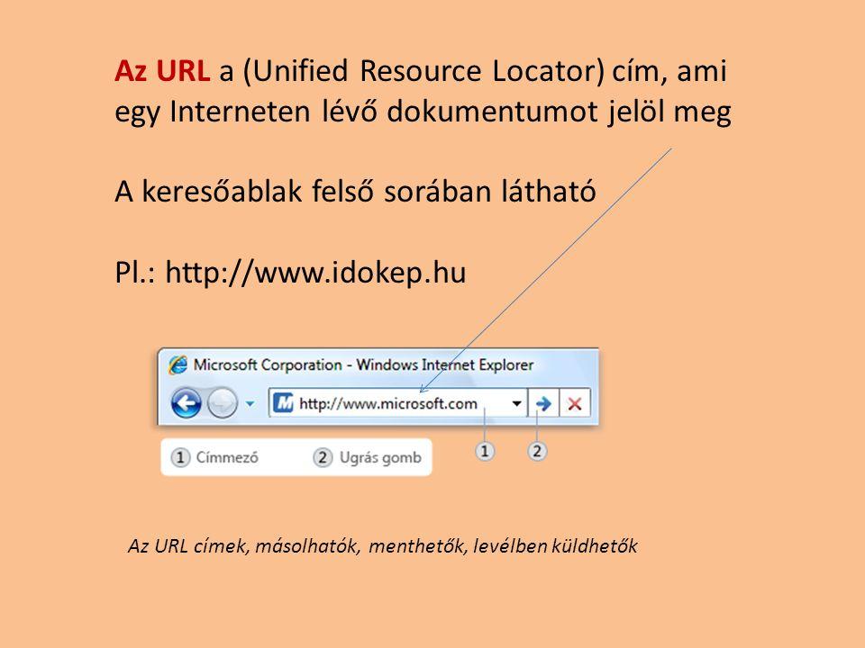 Az URL a (Unified Resource Locator) cím, ami egy Interneten lévő dokumentumot jelöl meg A keresőablak felső sorában látható Pl.: http://www.idokep.hu Az URL címek, másolhatók, menthetők, levélben küldhetők