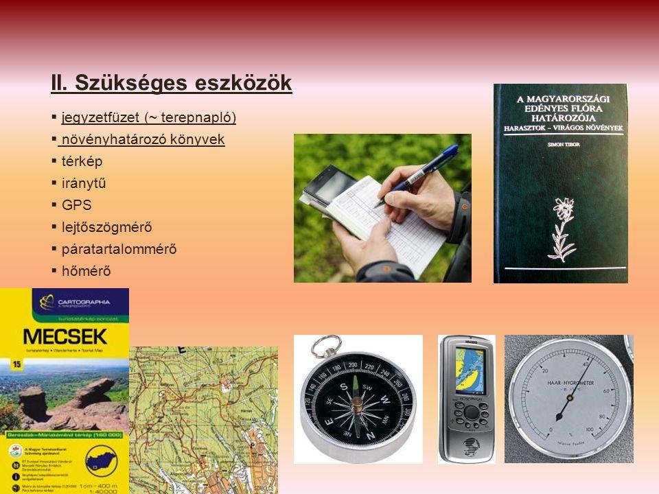 II. Szükséges eszközök  jegyzetfüzet (~ terepnapló)  növényhatározó könyvek  térkép  iránytű  GPS  lejtőszögmérő  páratartalommérő  hőmérő