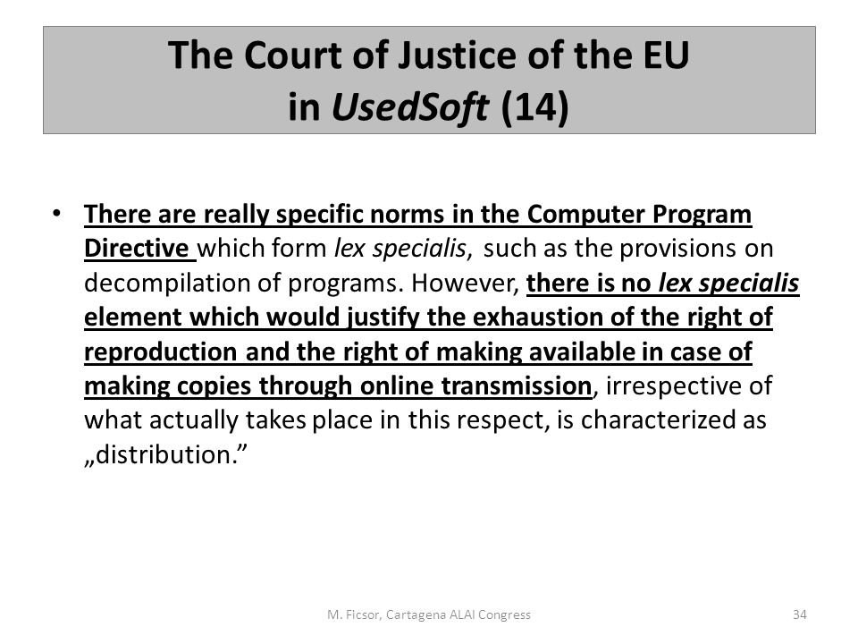 The Court of Justice of the EU in UsedSoft (14) There are really specific norms in the Computer Program Directive which form lex specialis, such as th