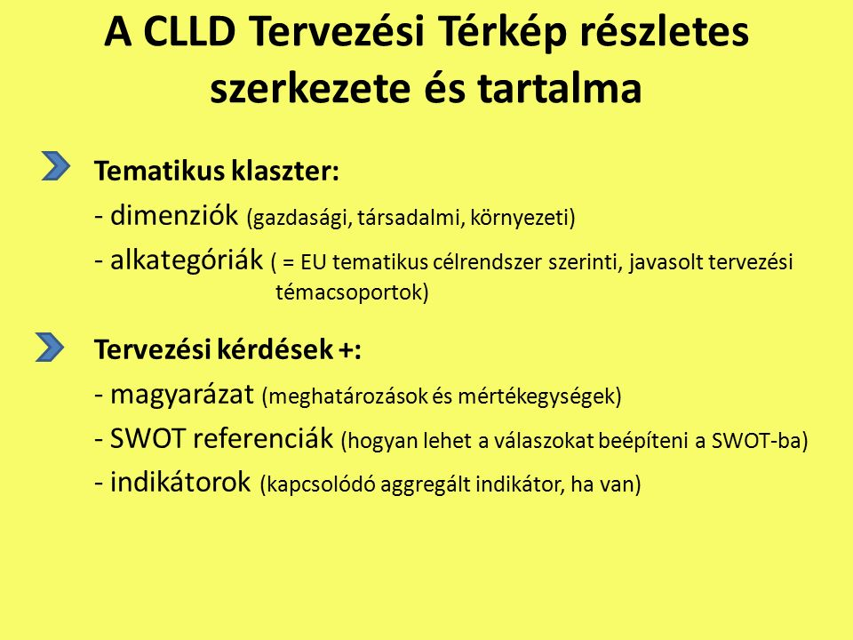 A CLLD Tervezési Térkép részletes szerkezete és tartalma Tematikus klaszter: - dimenziók (gazdasági, társadalmi, környezeti) - alkategóriák ( = EU tematikus célrendszer szerinti, javasolt tervezési témacsoportok) Tervezési kérdések +: - magyarázat (meghatározások és mértékegységek) - SWOT referenciák (hogyan lehet a válaszokat beépíteni a SWOT-ba) - indikátorok (kapcsolódó aggregált indikátor, ha van)