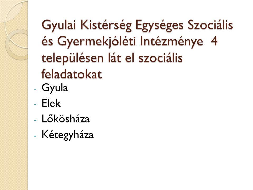 Gyulai Kistérség Egységes Szociális és Gyermekjóléti Intézménye 4 településen lát el szociális feladatokat - Gyula - Elek - Lőkösháza - Kétegyháza