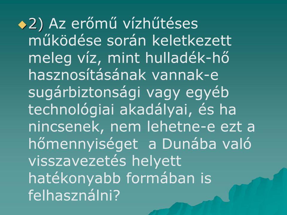  2)  2) Az erőmű vízhűtéses működése során keletkezett meleg víz, mint hulladék-hő hasznosításának vannak-e sugárbiztonsági vagy egyéb technológiai akadályai, és ha nincsenek, nem lehetne-e ezt a hőmennyiséget a Dunába való visszavezetés helyett hatékonyabb formában is felhasználni