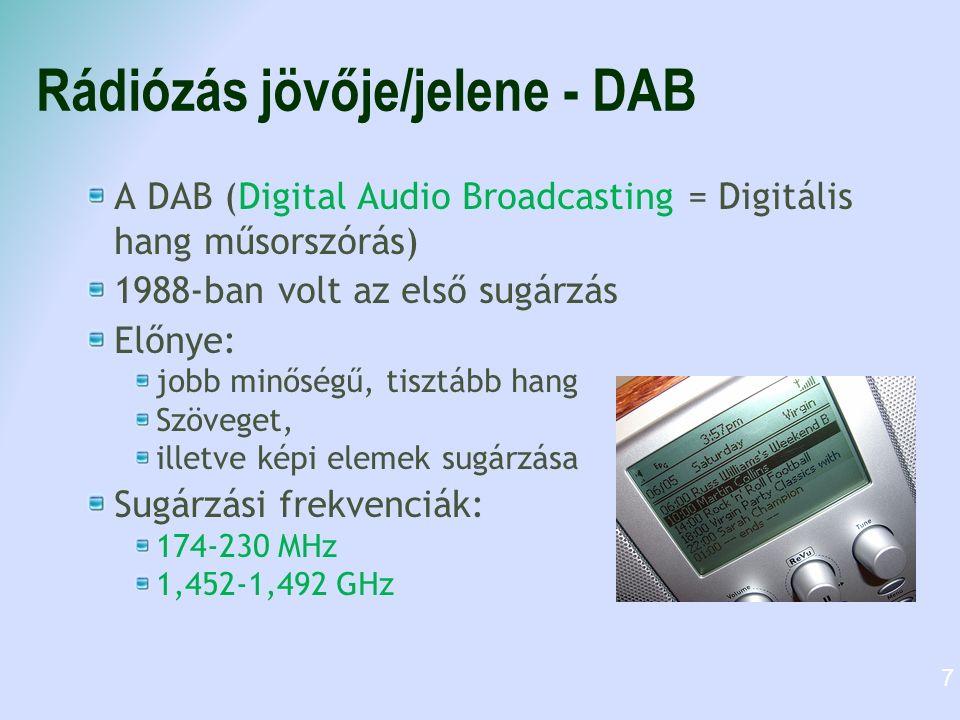 Rádiózás jövője/jelene - DAB A DAB (Digital Audio Broadcasting = Digitális hang műsorszórás) 1988-ban volt az első sugárzás Előnye: jobb minőségű, tisztább hang Szöveget, illetve képi elemek sugárzása Sugárzási frekvenciák: 174-230 MHz 1,452-1,492 GHz 7