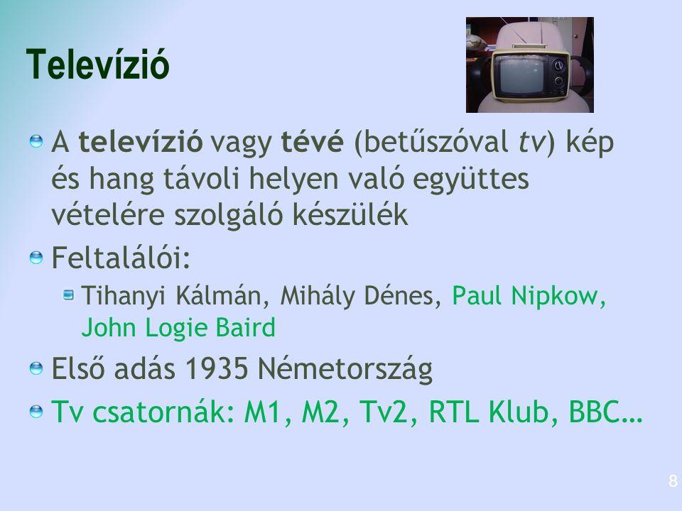 Televízió A televízió vagy tévé (betűszóval tv) kép és hang távoli helyen való együttes vételére szolgáló készülék Feltalálói: Tihanyi Kálmán, Mihály Dénes, Paul Nipkow, John Logie Baird Első adás 1935 Németország Tv csatornák: M1, M2, Tv2, RTL Klub, BBC… 8