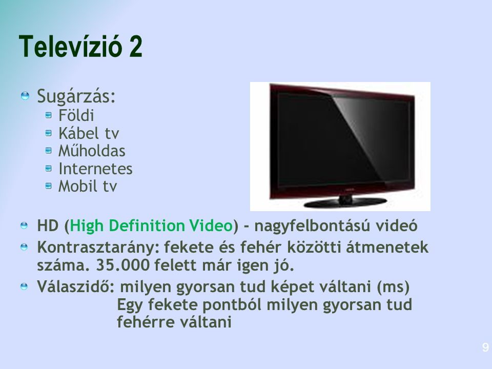 Televízió 2 Sugárzás: Földi Kábel tv Műholdas Internetes Mobil tv HD (High Definition Video) - nagyfelbontású videó Kontrasztarány: fekete és fehér kö
