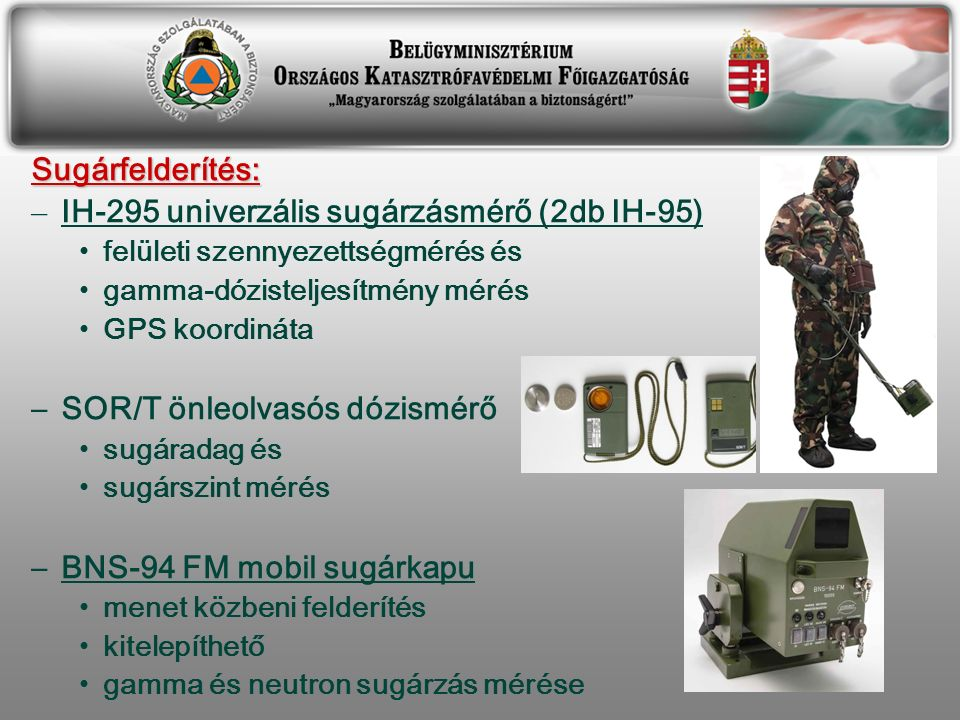 Sugárfelderítés: – IH-295 univerzális sugárzásmérő (2db IH-95) felületi szennyezettségmérés és gamma-dózisteljesítmény mérés GPS koordináta –SOR/T önleolvasós dózismérő sugáradag és sugárszint mérés –BNS-94 FM mobil sugárkapu menet közbeni felderítés kitelepíthető gamma és neutron sugárzás mérése