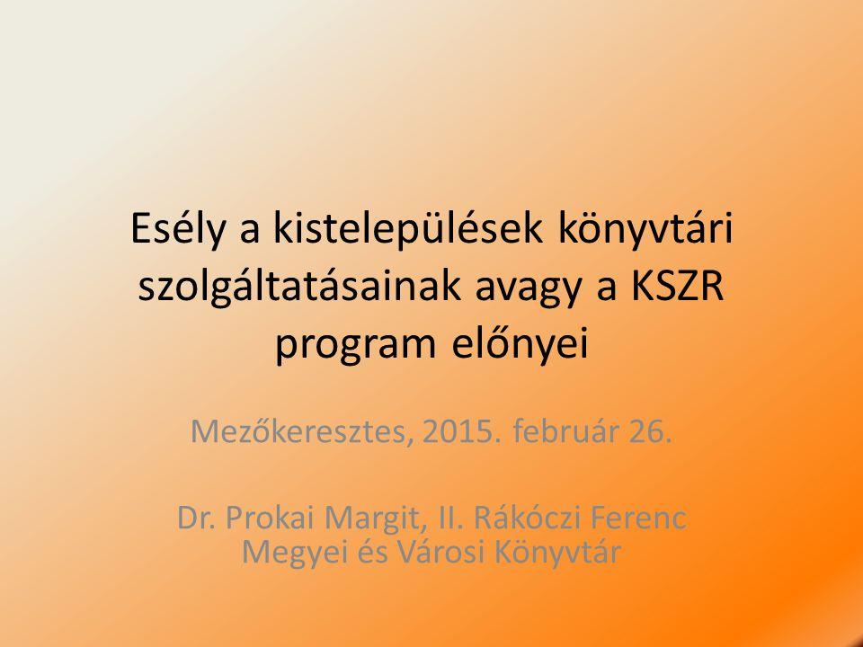 Esély a kistelepülések könyvtári szolgáltatásainak avagy a KSZR program előnyei Mezőkeresztes, 2015. február 26. Dr. Prokai Margit, II. Rákóczi Ferenc