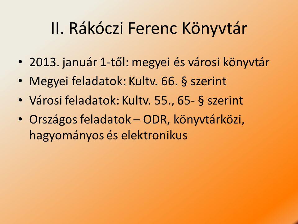 II. Rákóczi Ferenc Könyvtár 2013. január 1-től: megyei és városi könyvtár Megyei feladatok: Kultv. 66. § szerint Városi feladatok: Kultv. 55., 65- § s