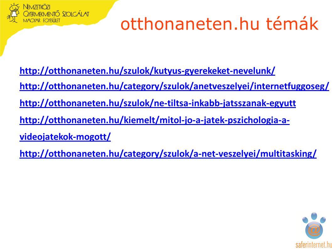 otthonaneten.hu témák http://otthonaneten.hu/szulok/kutyus-gyerekeket-nevelunk/ http://otthonaneten.hu/category/szulok/anetveszelyei/internetfuggoseg/ http://otthonaneten.hu/szulok/ne-tiltsa-inkabb-jatsszanak-egyutt http://otthonaneten.hu/kiemelt/mitol-jo-a-jatek-pszichologia-a- videojatekok-mogott/ http://otthonaneten.hu/category/szulok/a-net-veszelyei/multitasking/