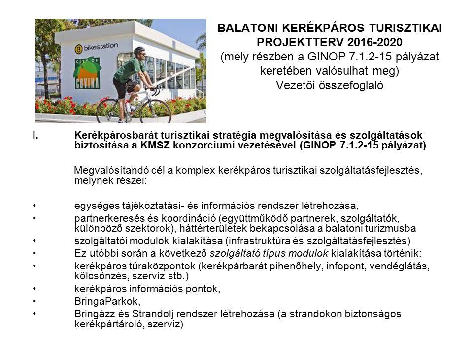 BALATONI KERÉKPÁROS TURISZTIKAI PROJEKTTERV 2016-2020 (mely részben a GINOP 7.1.2-15 pályázat keretében valósulhat meg) Vezetői összefoglaló I.Kerékpárosbarát turisztikai stratégia megvalósítása és szolgáltatások biztosítása a KMSZ konzorciumi vezetésével (GINOP 7.1.2-15 pályázat) Megvalósítandó cél a komplex kerékpáros turisztikai szolgáltatásfejlesztés, melynek részei: egységes tájékoztatási- és információs rendszer létrehozása, partnerkeresés és koordináció (együttműködő partnerek, szolgáltatók, különböző szektorok), háttérterületek bekapcsolása a balatoni turizmusba szolgáltatói modulok kialakítása (infrastruktúra és szolgáltatásfejlesztés) Ez utóbbi során a következő szolgáltató típus modulok kialakítása történik: kerékpáros túraközpontok (kerékpárbarát pihenőhely, infopont, vendéglátás, kölcsönzés, szerviz stb.) kerékpáros információs pontok, BringaParkok, Bringázz és Strandolj rendszer létrehozása (a strandokon biztonságos kerékpártároló, szerviz)