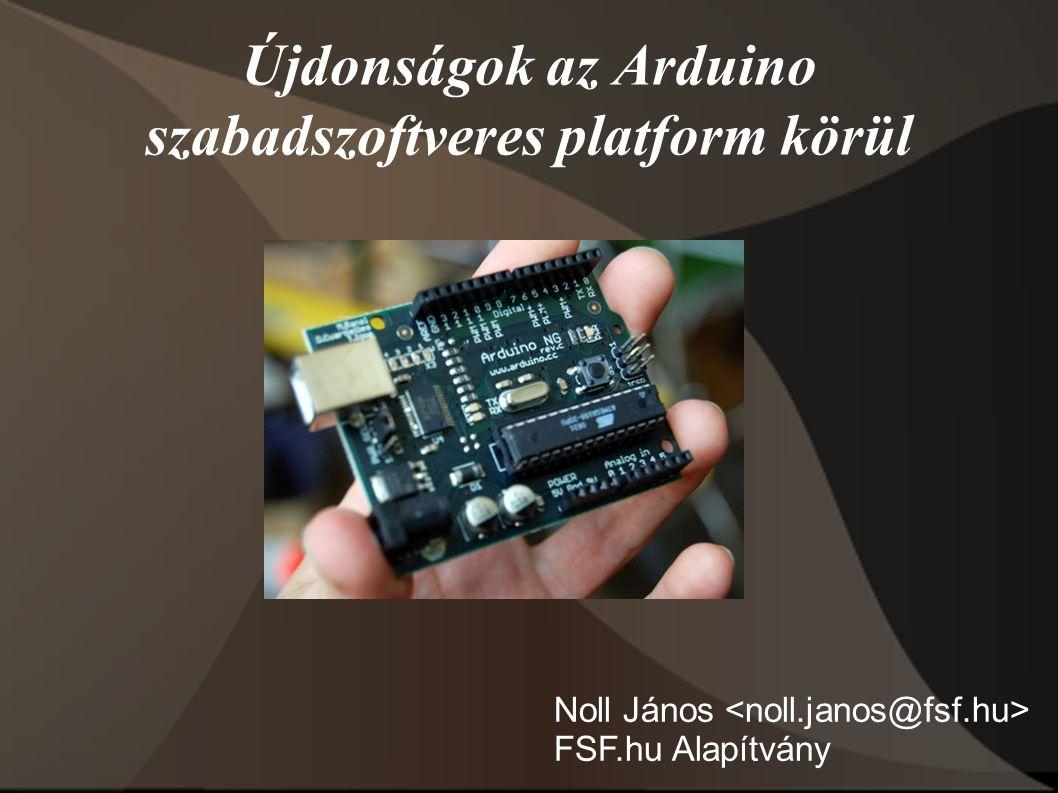 Újdonságok az Arduino szabadszoftveres platform körül Noll János FSF.hu Alapítvány