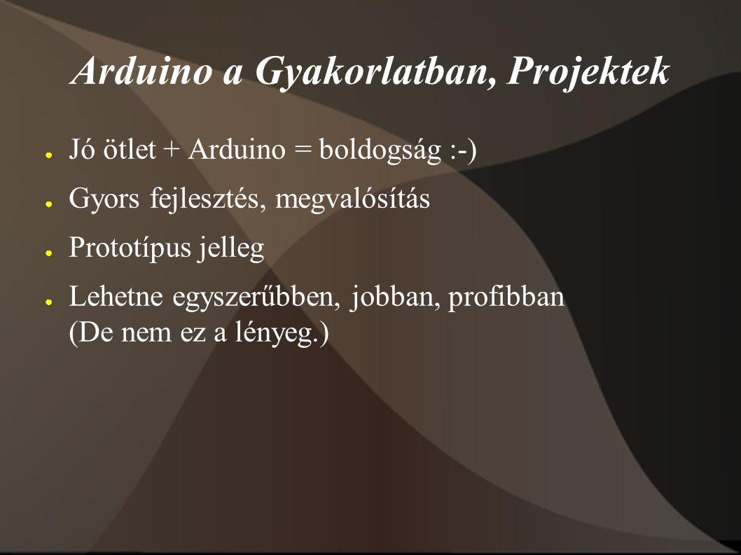 Arduino a Gyakorlatban, Projektek ● Jó ötlet + Arduino = boldogság :-) ● Gyors fejlesztés, megvalósítás ● Prototípus jelleg ● Lehetne egyszerűbben, jobban, profibban (De nem ez a lényeg.)