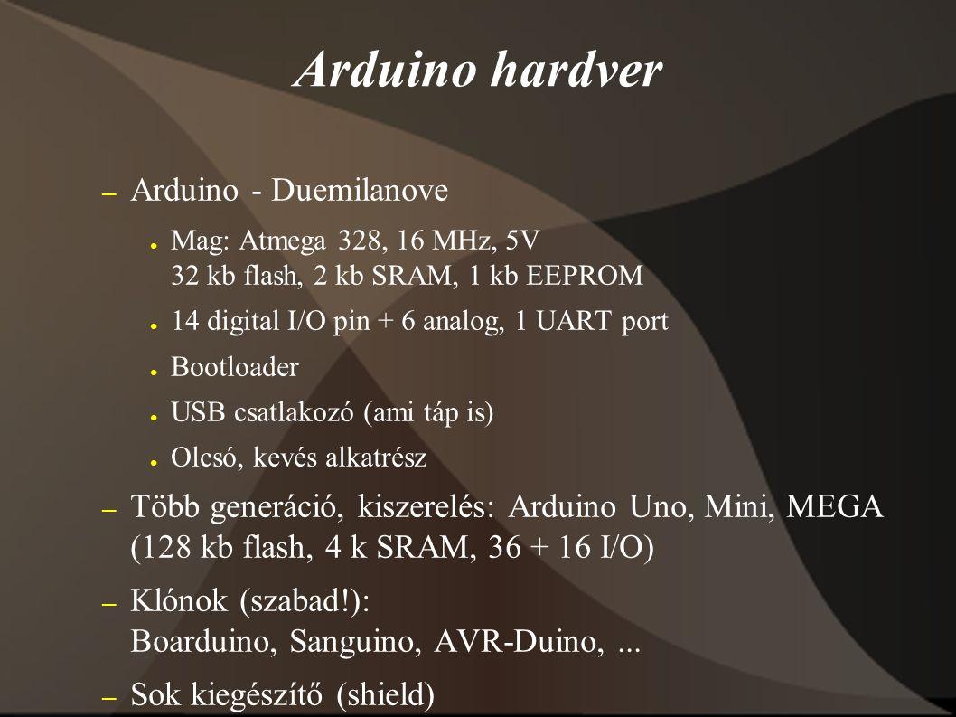 – Arduino - Duemilanove ● Mag: Atmega 328, 16 MHz, 5V 32 kb flash, 2 kb SRAM, 1 kb EEPROM ● 14 digital I/O pin + 6 analog, 1 UART port ● Bootloader ● USB csatlakozó (ami táp is) ● Olcsó, kevés alkatrész – Több generáció, kiszerelés: Arduino Uno, Mini, MEGA (128 kb flash, 4 k SRAM, 36 + 16 I/O) – Klónok (szabad!): Boarduino, Sanguino, AVR-Duino,...