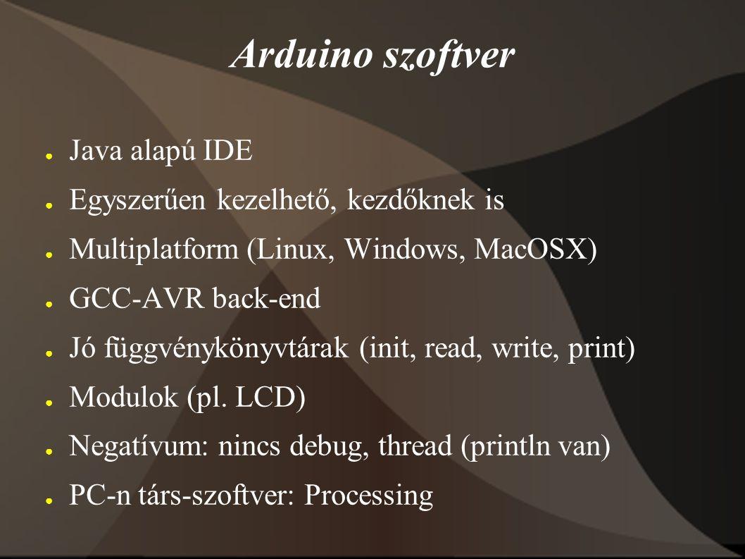 Arduino szoftver ● Java alapú IDE ● Egyszerűen kezelhető, kezdőknek is ● Multiplatform (Linux, Windows, MacOSX) ● GCC-AVR back-end ● Jó függvénykönyvtárak (init, read, write, print) ● Modulok (pl.