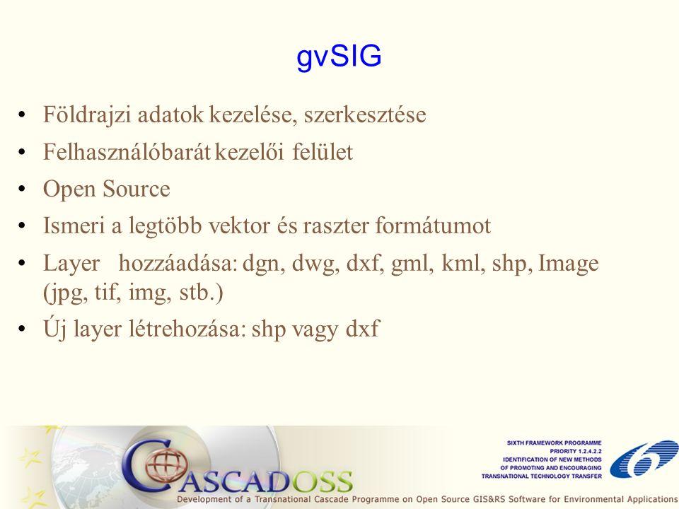 gvSIG Földrajzi adatok kezelése, szerkesztése Felhasználóbarát kezelői felület Open Source Ismeri a legtöbb vektor és raszter formátumot Layer hozzáadása: dgn, dwg, dxf, gml, kml, shp, Image (jpg, tif, img, stb.) Új layer létrehozása: shp vagy dxf