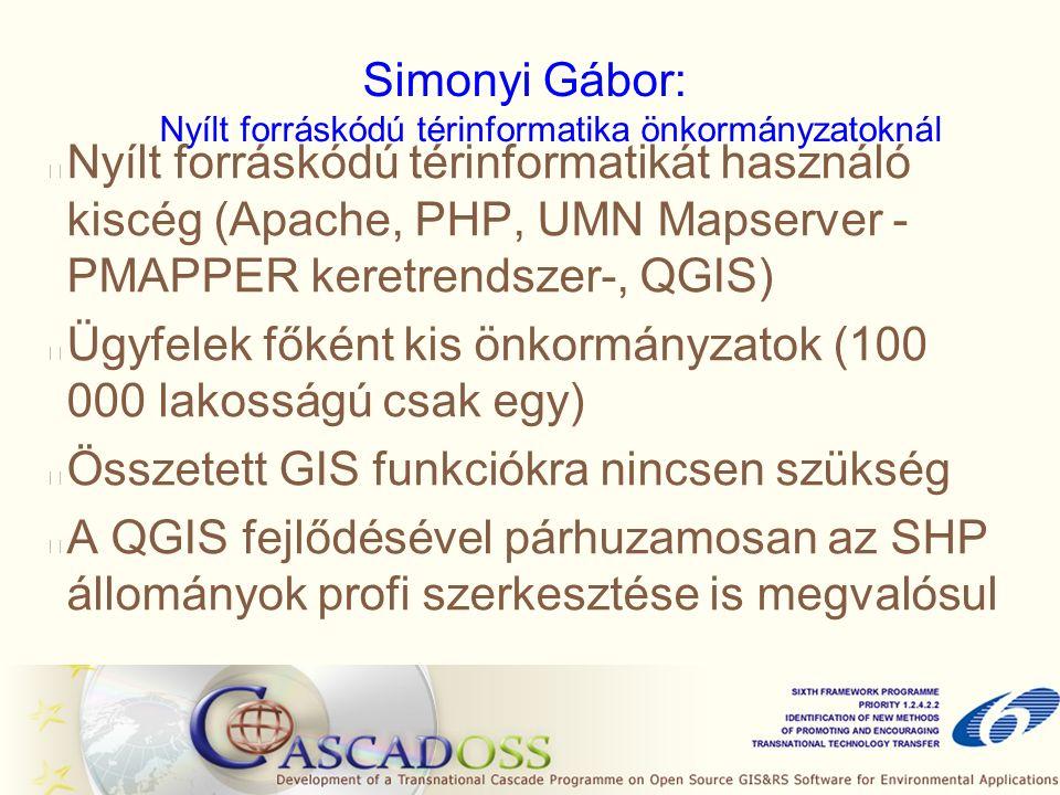 Simonyi Gábor: Nyílt forráskódú térinformatika önkormányzatoknál Nyílt forráskódú térinformatikát használó kiscég (Apache, PHP, UMN Mapserver - PMAPPER keretrendszer-, QGIS) Ügyfelek főként kis önkormányzatok (100 000 lakosságú csak egy) Összetett GIS funkciókra nincsen szükség A QGIS fejlődésével párhuzamosan az SHP állományok profi szerkesztése is megvalósul