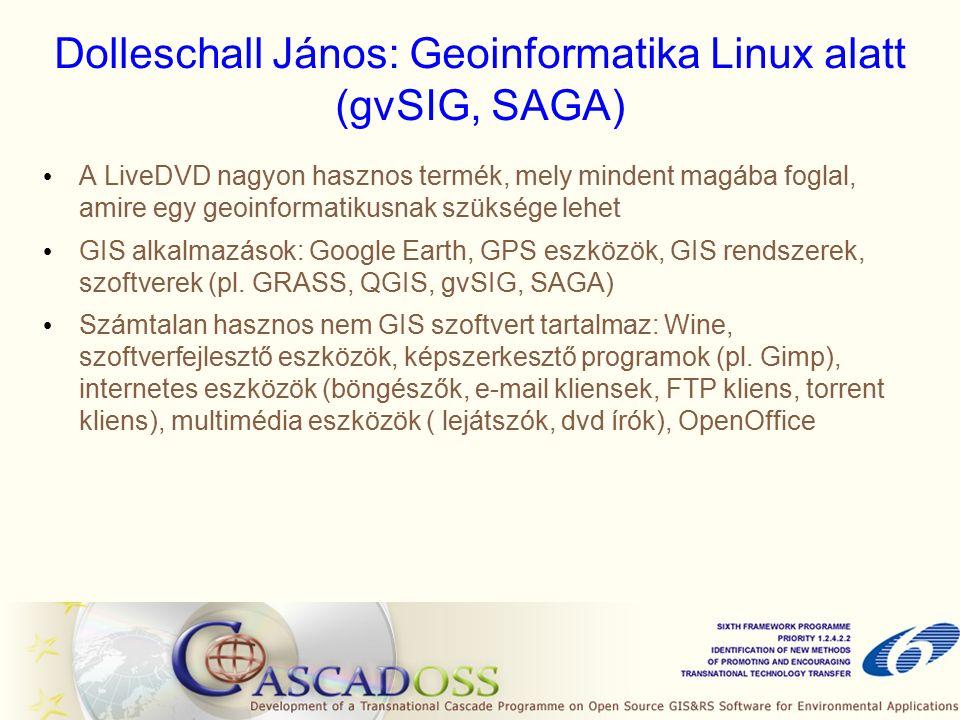 Dolleschall János: Geoinformatika Linux alatt (gvSIG, SAGA) A LiveDVD nagyon hasznos termék, mely mindent magába foglal, amire egy geoinformatikusnak szüksége lehet GIS alkalmazások: Google Earth, GPS eszközök, GIS rendszerek, szoftverek (pl.