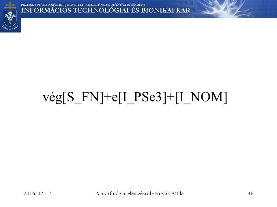 2016. 02. 17.A morfológiai elemzésről - Novák Attila46 vég[S_FN]+e[I_PSe3]+[I_NOM]