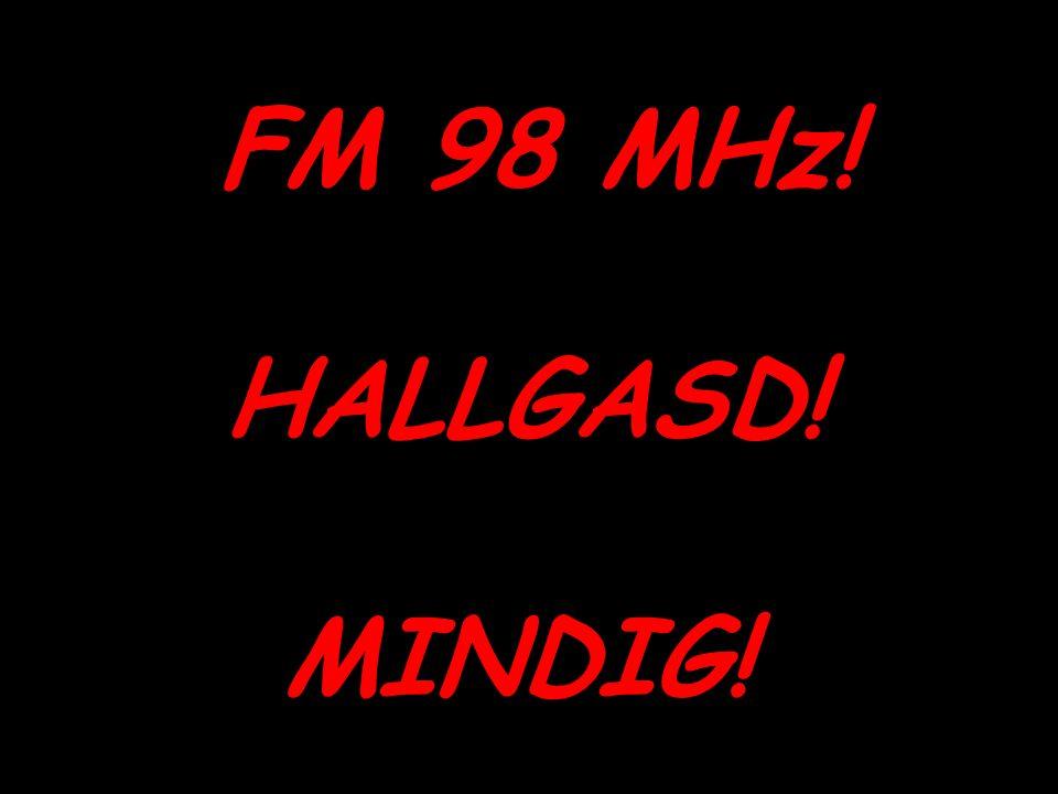FM 98 MHz! HALLGASD! MINDIG!