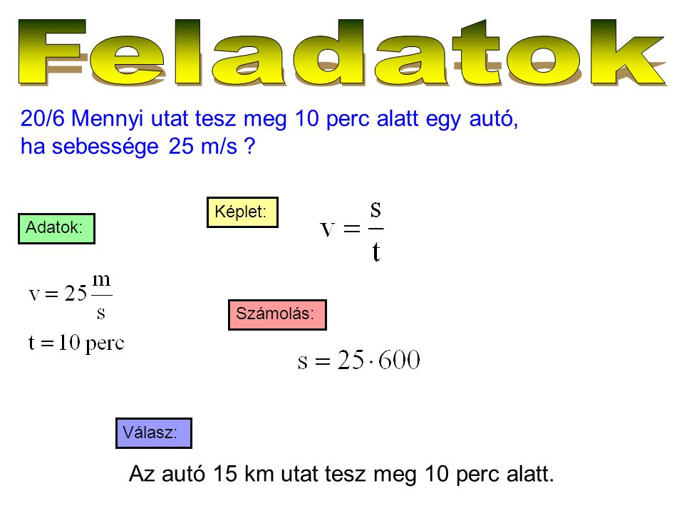 20/6 Mennyi utat tesz meg 10 perc alatt egy autó, ha sebessége 25 m/s ? Válasz: Számolás: Képlet: Adatok: Az autó 15 km utat tesz meg 10 perc alatt.