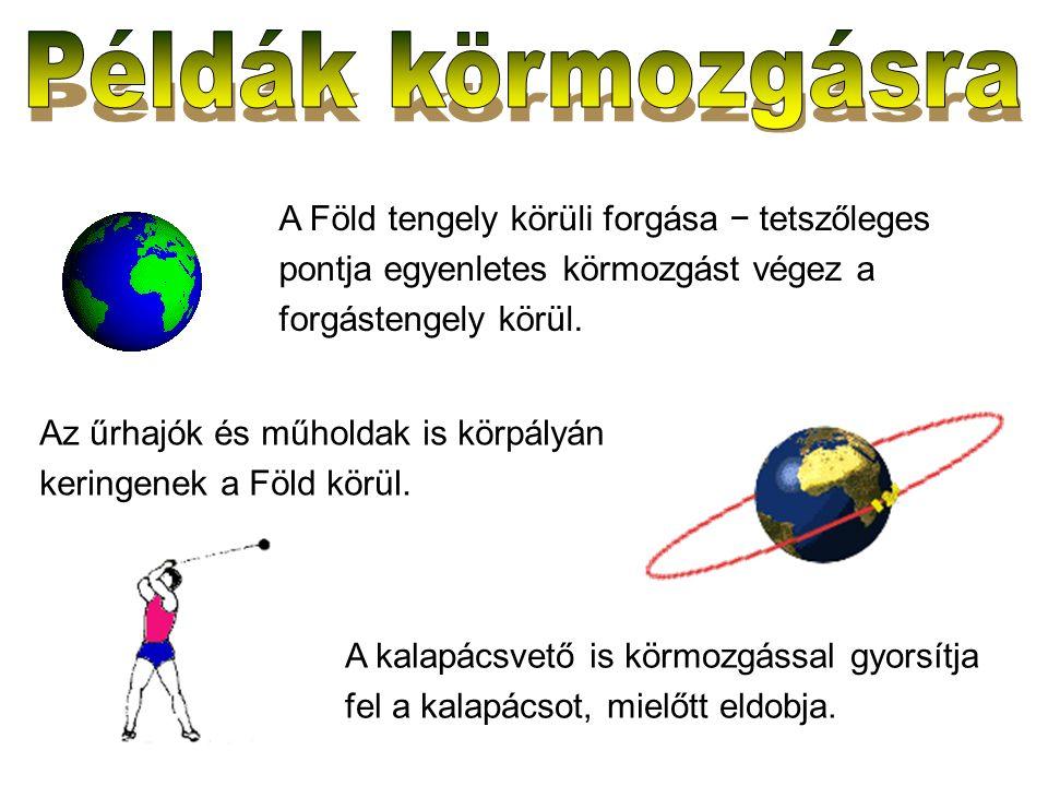 A Föld tengely körüli forgása − tetszőleges pontja egyenletes körmozgást végez a forgástengely körül. Az űrhajók és műholdak is körpályán keringenek a