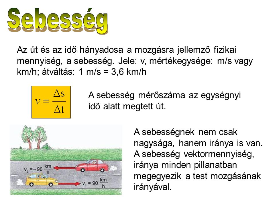 Az út és az idő hányadosa a mozgásra jellemző fizikai mennyiség, a sebesség. Jele: v, mértékegysége: m/s vagy km/h; átváltás: 1 m/s = 3,6 km/h A sebes