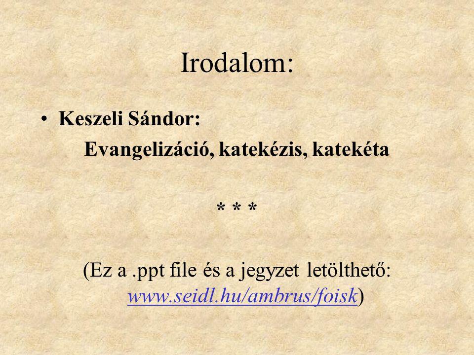Irodalom: Keszeli Sándor: Evangelizáció, katekézis, katekéta * * * (Ez a.ppt file és a jegyzet letölthető: www.seidl.hu/ambrus/foisk)