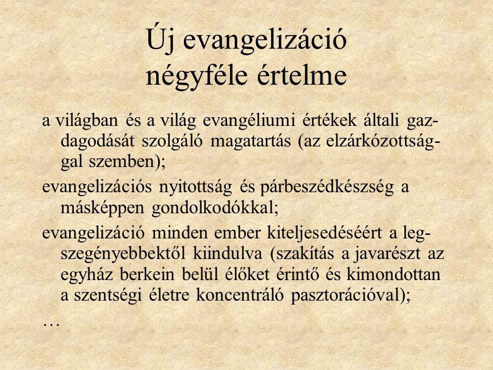 Új evangelizáció négyféle értelme a világban és a világ evangéliumi értékek általi gaz- dagodását szolgáló magatartás (az elzárkózottság- gal szemben); evangelizációs nyitottság és párbeszédkészség a másképpen gondolkodókkal; evangelizáció minden ember kiteljesedéséért a leg- szegényebbektől kiindulva (szakítás a javarészt az egyház berkein belül élőket érintő és kimondottan a szentségi életre koncentráló pasztorációval); …