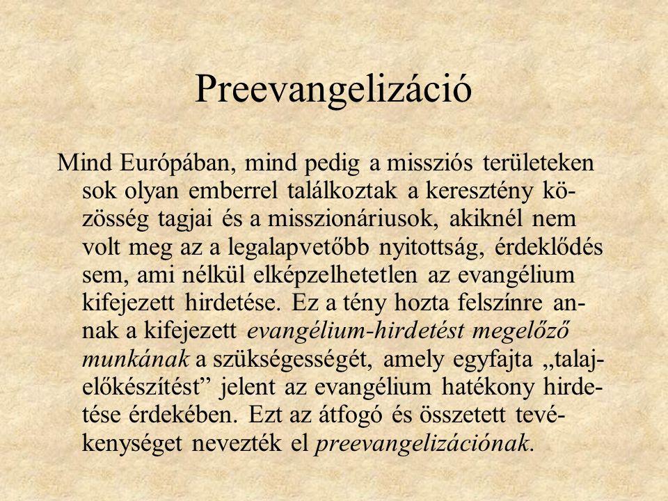 Preevangelizáció Mind Európában, mind pedig a missziós területeken sok olyan emberrel találkoztak a keresztény kö- zösség tagjai és a misszionáriusok, akiknél nem volt meg az a legalapvetőbb nyitottság, érdeklődés sem, ami nélkül elképzelhetetlen az evangélium kifejezett hirdetése.