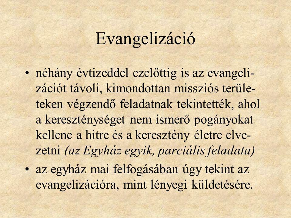 Evangelizáció néhány évtizeddel ezelőttig is az evangeli- zációt távoli, kimondottan missziós terüle- teken végzendő feladatnak tekintették, ahol a kereszténységet nem ismerő pogányokat kellene a hitre és a keresztény életre elve- zetni (az Egyház egyik, parciális feladata) az egyház mai felfogásában úgy tekint az evangelizációra, mint lényegi küldetésére.