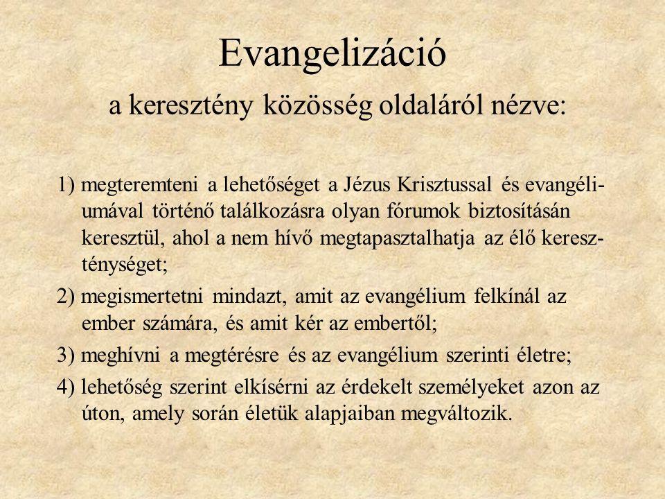 Evangelizáció a keresztény közösség oldaláról nézve: 1) megteremteni a lehetőséget a Jézus Krisztussal és evangéli- umával történő találkozásra olyan fórumok biztosításán keresztül, ahol a nem hívő megtapasztalhatja az élő keresz- ténységet; 2) megismertetni mindazt, amit az evangélium felkínál az ember számára, és amit kér az embertől; 3) meghívni a megtérésre és az evangélium szerinti életre; 4) lehetőség szerint elkísérni az érdekelt személyeket azon az úton, amely során életük alapjaiban megváltozik.